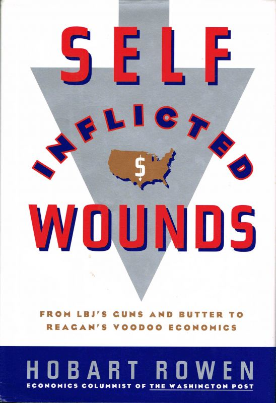 Self-Inflicted Wounds; From LBJ's Guns and Butter to Reagan's Voodoo Economics. Hobart Rowen.