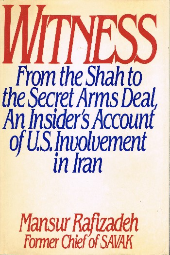 Witness: From the Shah to the Secret Arms Deal.; An Insider's Account of U.S. Involvement in Iran. Mansur Rafizadeh.
