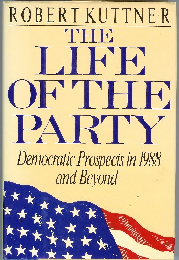 The Life of the Party: Democratic Prospects in 1988 and Beyond. Robert Kuttner.