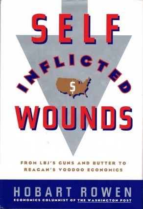Self-Inflicted Wounds: From LBJ's Guns and Butter to Reagan's Voodoo Economics. Hobart Rowen.
