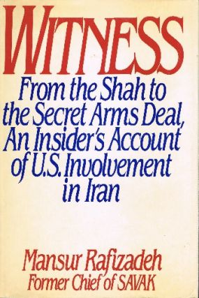 Witness: From the Shah to the Secret Arms Deal. An Insider's Account of U.S. Involvement in Iran. Mansur Rafizadeh.