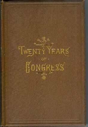 Twenty Years of Congress: From Lincoln to Garfield. With a Review of the Events Which Led to the Political Rev. of 1860. James G. Blaine.